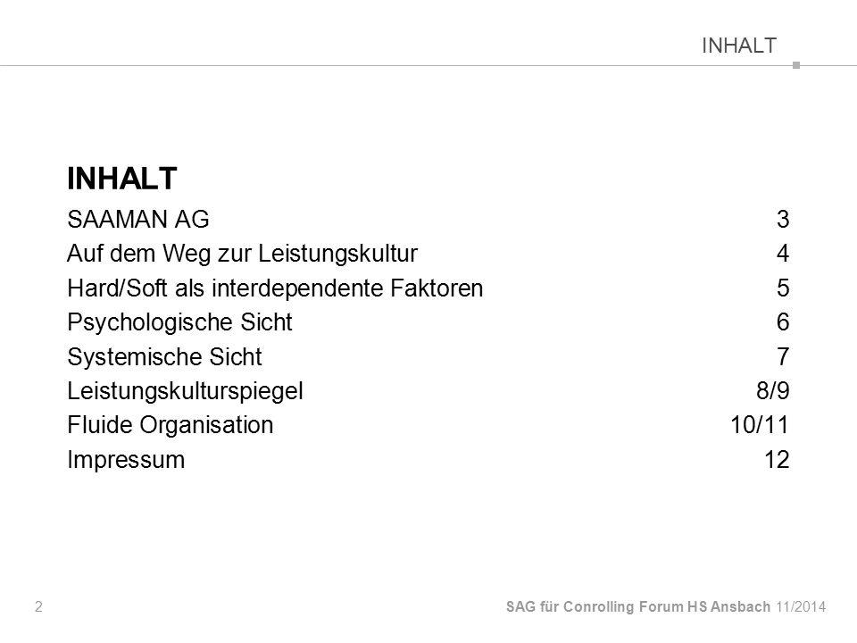 INHALT SAAMAN AG 3 Auf dem Weg zur Leistungskultur4 Hard/Soft als interdependente Faktoren5 Psychologische Sicht6 Systemische Sicht7 Leistungskulturspiegel8/9 Fluide Organisation10/11 Impressum12 2 SAG für Conrolling Forum HS Ansbach INHALT 11/2014