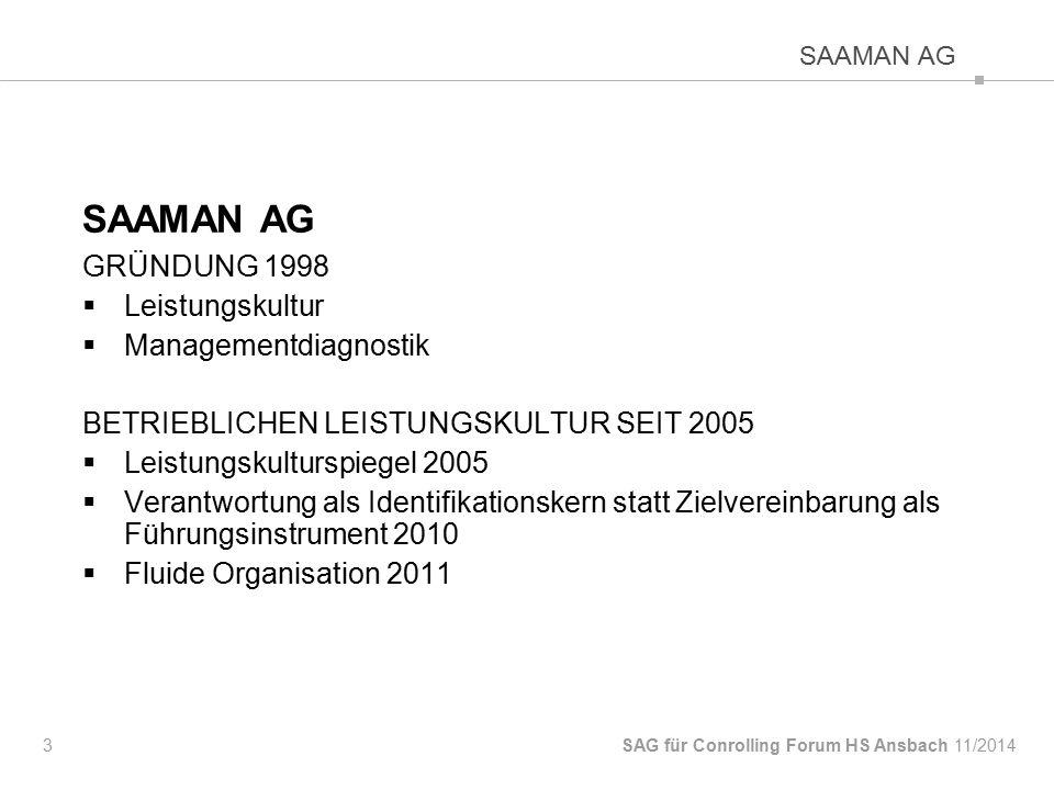 SAAMAN AG GRÜNDUNG 1998  Leistungskultur  Managementdiagnostik BETRIEBLICHEN LEISTUNGSKULTUR SEIT 2005  Leistungskulturspiegel 2005  Verantwortung als Identifikationskern statt Zielvereinbarung als Führungsinstrument 2010  Fluide Organisation 2011 3 SAG für Conrolling Forum HS Ansbach SAAMAN AG 11/2014