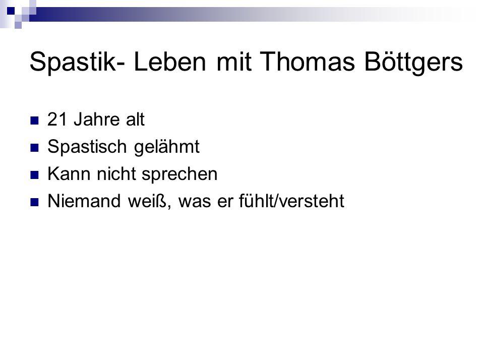 Spastik- Leben mit Thomas Böttgers 21 Jahre alt Spastisch gelähmt Kann nicht sprechen Niemand weiß, was er fühlt/versteht