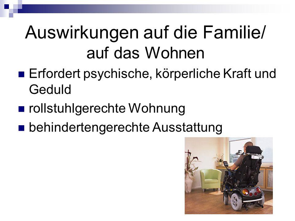 Auswirkungen auf die Familie/ auf das Wohnen Erfordert psychische, körperliche Kraft und Geduld rollstuhlgerechte Wohnung behindertengerechte Ausstatt