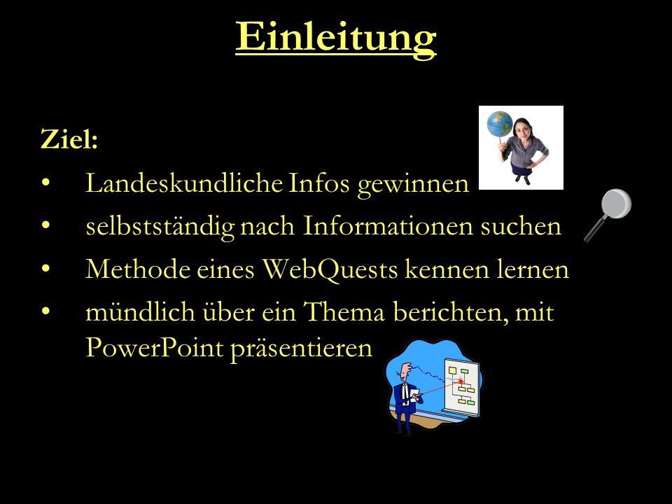 Einleitung Ziel: Landeskundliche Infos gewinnen selbstständig nach Informationen suchen Methode eines WebQuests kennen lernen mündlich über ein Thema berichten, mit PowerPoint präsentieren