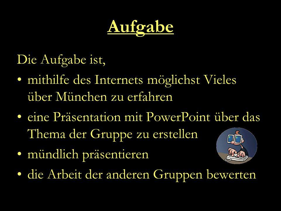 Aufgabe Die Aufgabe ist, mithilfe des Internets möglichst Vieles über München zu erfahren eine Präsentation mit PowerPoint über das Thema der Gruppe zu erstellen mündlich präsentieren die Arbeit der anderen Gruppen bewerten
