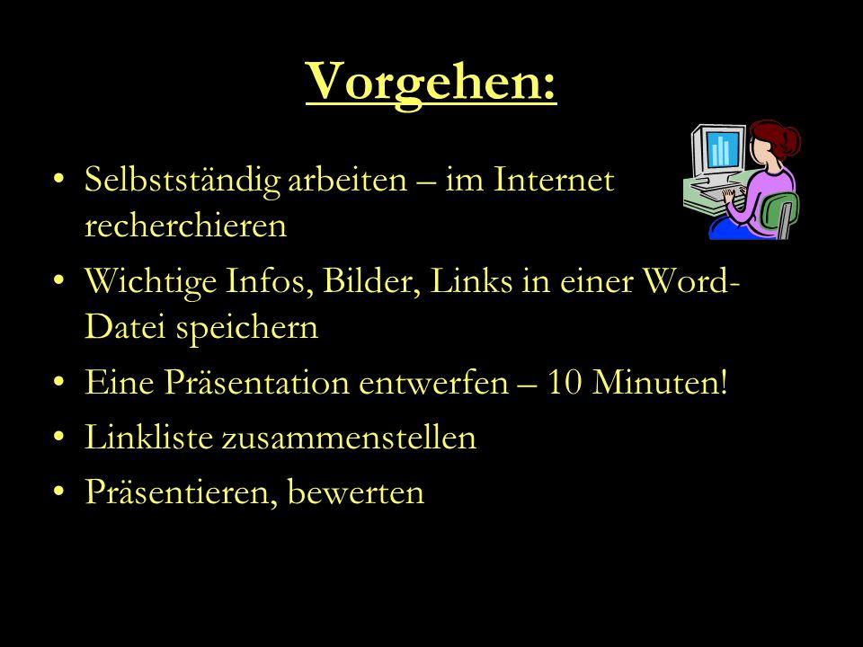 Vorgehen: Selbstständig arbeiten – im Internet recherchieren Wichtige Infos, Bilder, Links in einer Word- Datei speichern Eine Präsentation entwerfen – 10 Minuten.