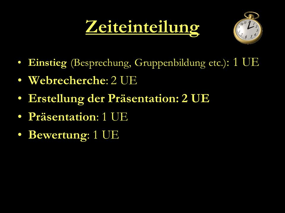 Zeiteinteilung Einstieg (Besprechung, Gruppenbildung etc.) : 1 UE Webrecherche: 2 UE Erstellung der Präsentation: 2 UE Präsentation: 1 UE Bewertung: 1