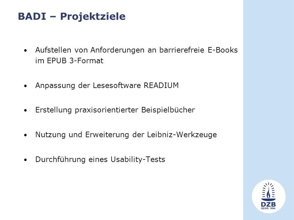 BADI – Projektziele Aufstellen von Anforderungen an barrierefreie E-Books im EPUB 3-Format Anpassung der Lesesoftware READIUM Erstellung praxisorientierter Beispielbücher Nutzung und Erweiterung der Leibniz-Werkzeuge Durchführung eines Usability-Tests