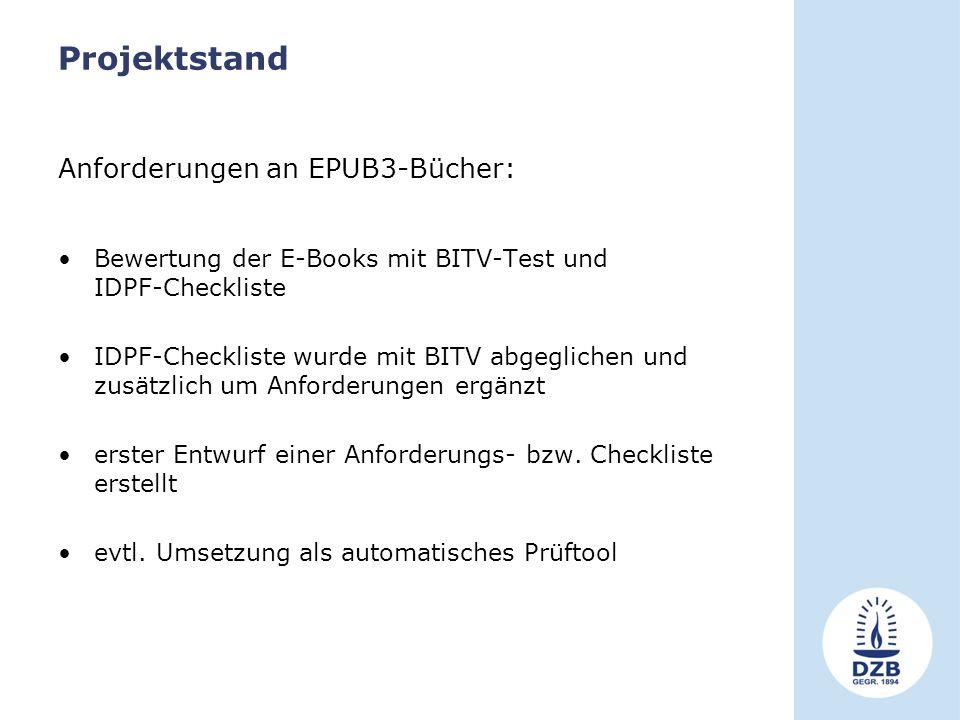 Projektstand Anforderungen an EPUB3-Bücher: Bewertung der E-Books mit BITV-Test und IDPF-Checkliste IDPF-Checkliste wurde mit BITV abgeglichen und zusätzlich um Anforderungen ergänzt erster Entwurf einer Anforderungs- bzw.