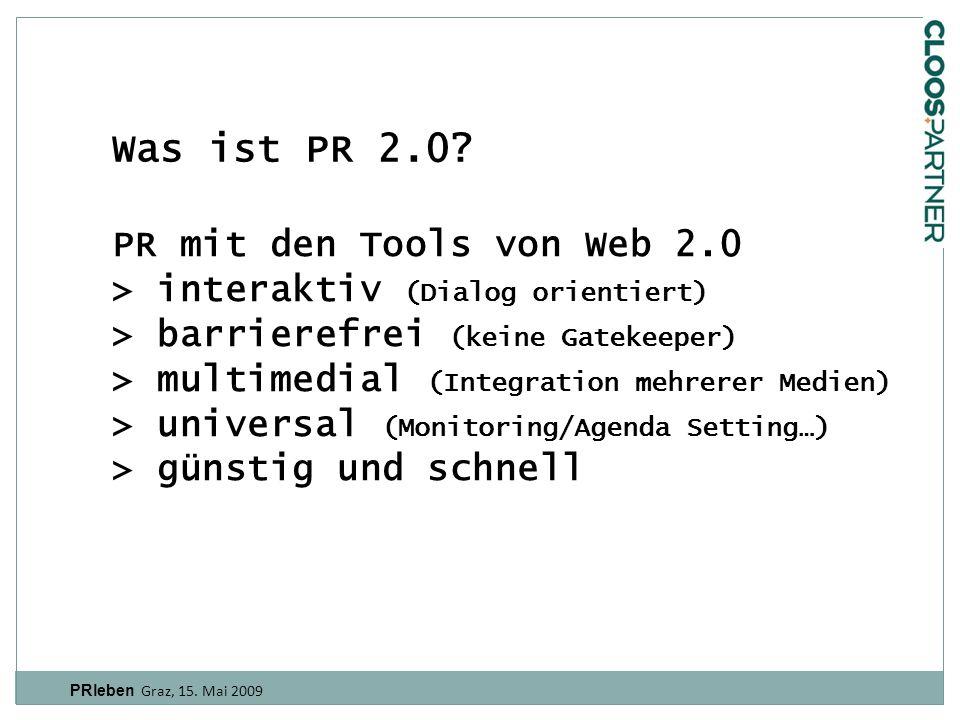 PR mit den Tools von Web 2.0 > interaktiv (Dialog orientiert) > barrierefrei (keine Gatekeeper) > multimedial (Integration mehrerer Medien) > universal (Monitoring/Agenda Setting…) > günstig und schnell PRleben Graz, 15.