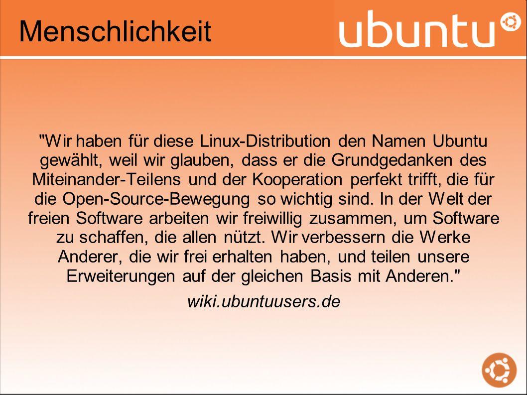 Menschlichkeit Wir haben für diese Linux-Distribution den Namen Ubuntu gewählt, weil wir glauben, dass er die Grundgedanken des Miteinander-Teilens und der Kooperation perfekt trifft, die für die Open-Source-Bewegung so wichtig sind.