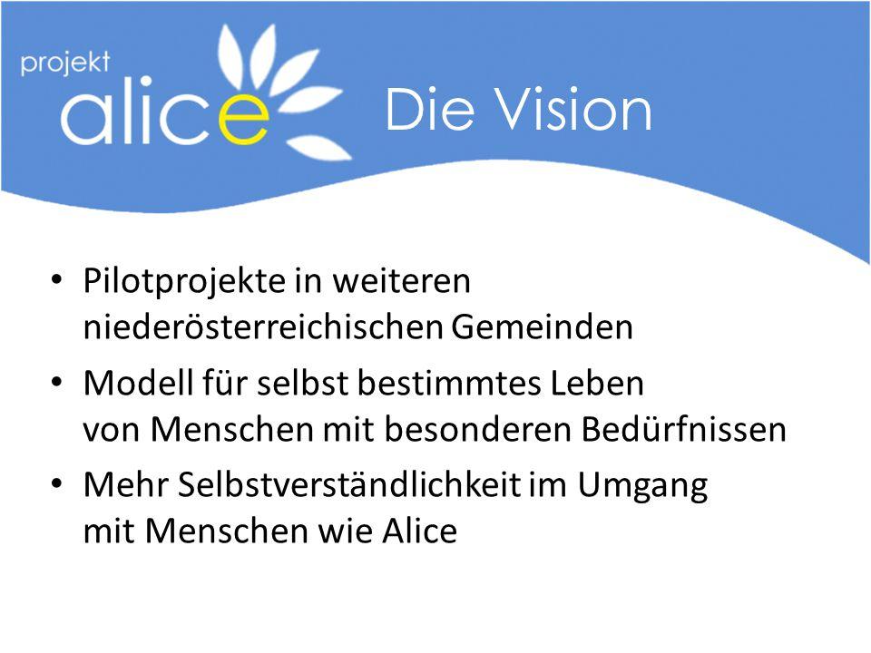 Pilotprojekte in weiteren niederösterreichischen Gemeinden Modell für selbst bestimmtes Leben von Menschen mit besonderen Bedürfnissen Mehr Selbstverständlichkeit im Umgang mit Menschen wie Alice Die Vision