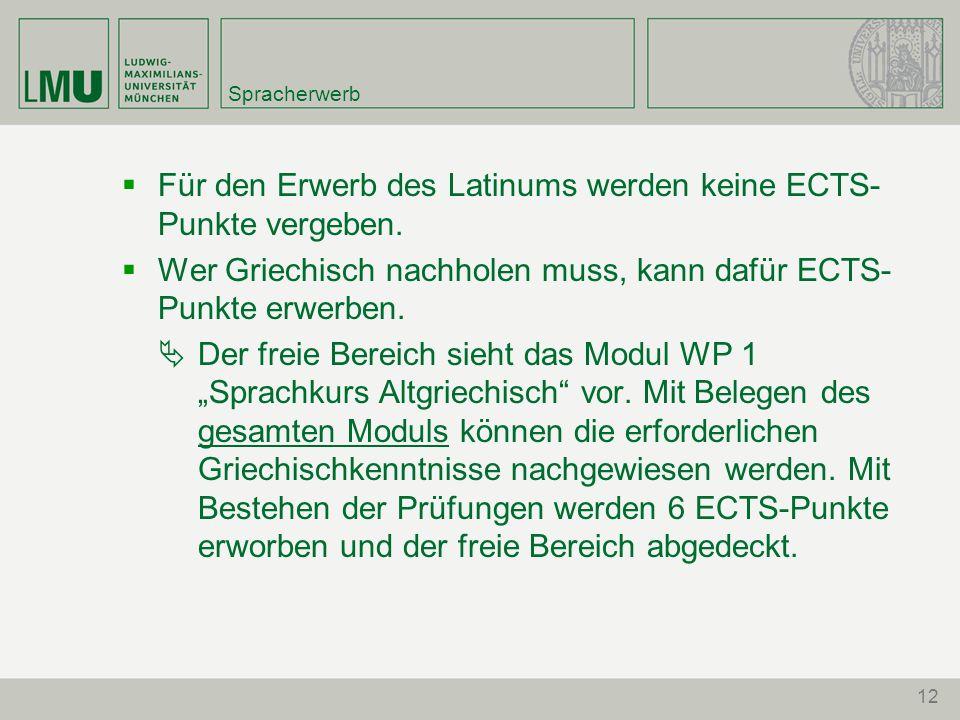 12 Spracherwerb  Für den Erwerb des Latinums werden keine ECTS- Punkte vergeben.  Wer Griechisch nachholen muss, kann dafür ECTS- Punkte erwerben. 
