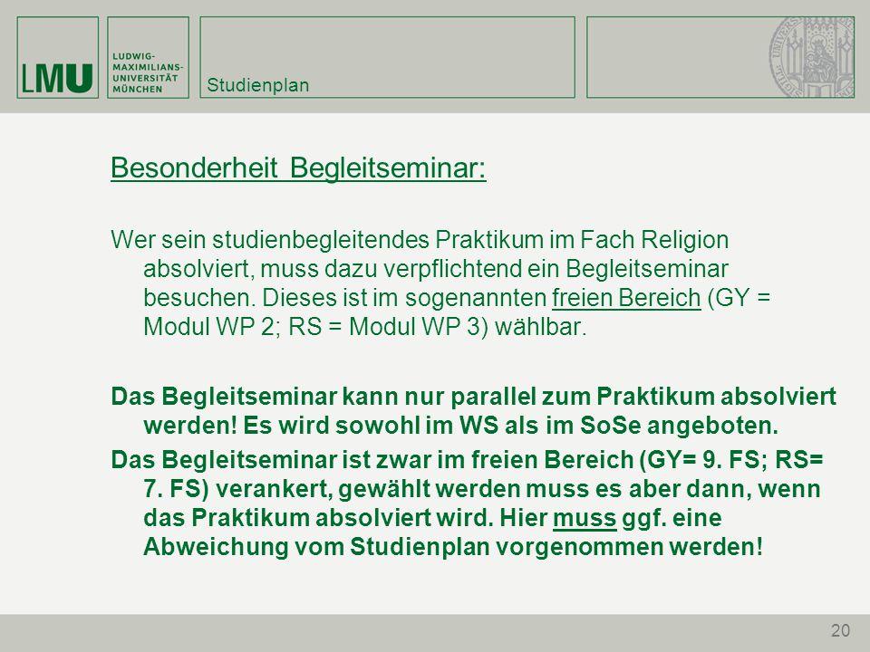 20 Studienplan Besonderheit Begleitseminar: Wer sein studienbegleitendes Praktikum im Fach Religion absolviert, muss dazu verpflichtend ein Begleitsem