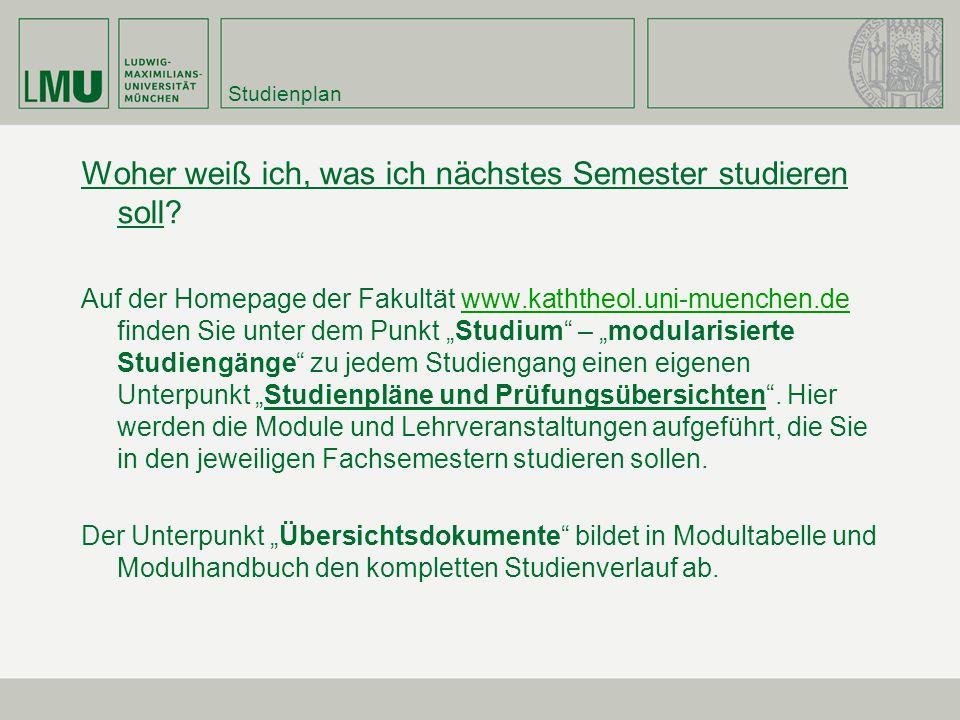 Studienplan Woher weiß ich, was ich nächstes Semester studieren soll? Auf der Homepage der Fakultät www.kaththeol.uni-muenchen.de finden Sie unter dem