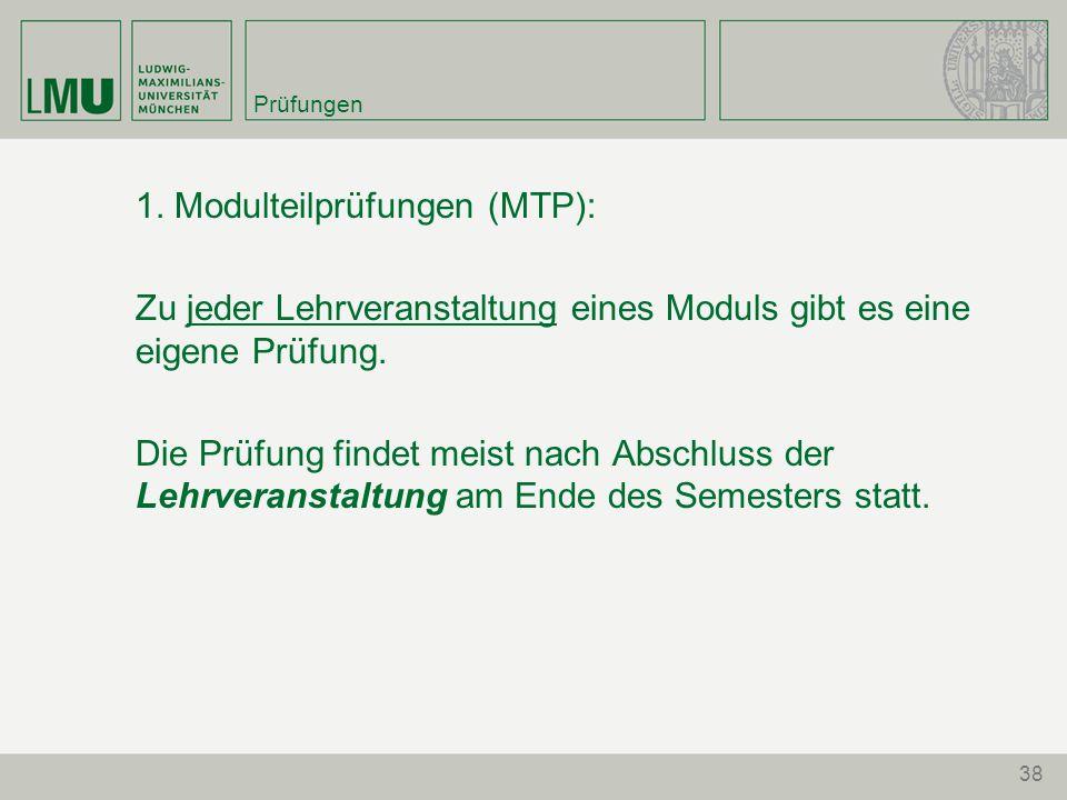 38 Prüfungen 1. Modulteilprüfungen (MTP): Zu jeder Lehrveranstaltung eines Moduls gibt es eine eigene Prüfung. Die Prüfung findet meist nach Abschluss