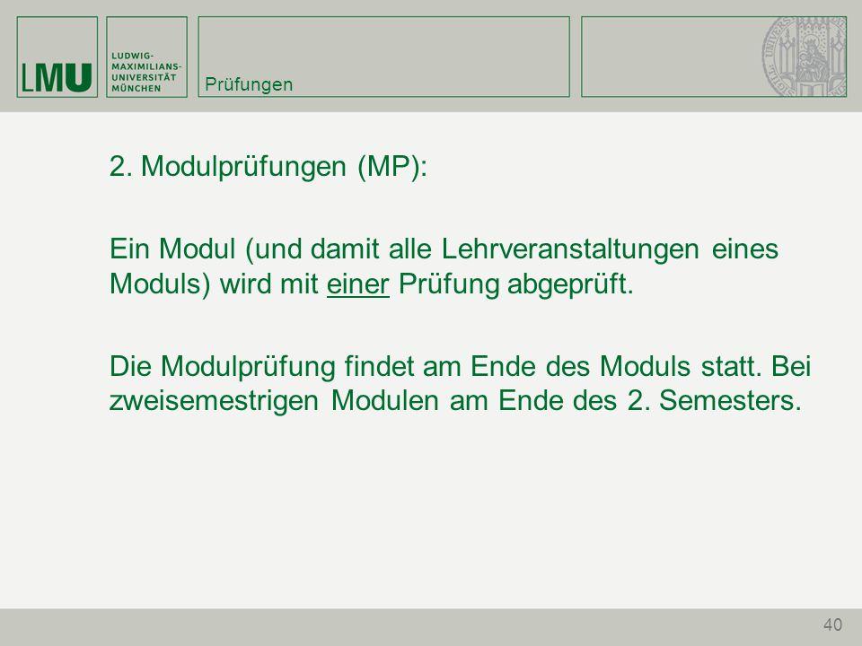 40 Prüfungen 2. Modulprüfungen (MP): Ein Modul (und damit alle Lehrveranstaltungen eines Moduls) wird mit einer Prüfung abgeprüft. Die Modulprüfung fi
