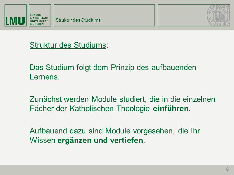 8 Struktur des Studiums Struktur des Studiums: Das Studium folgt dem Prinzip des aufbauenden Lernens. Zunächst werden Module studiert, die in die einz