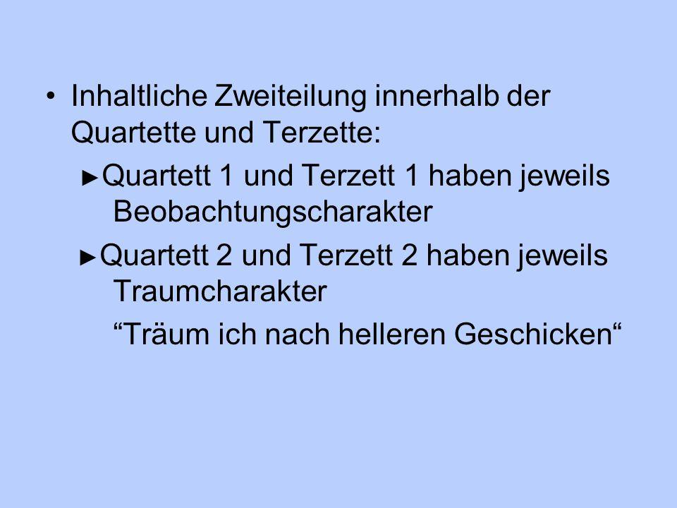 Inhaltliche Zweiteilung innerhalb der Quartette und Terzette: ► Quartett 1 und Terzett 1 haben jeweils Beobachtungscharakter ► Quartett 2 und Terzett 2 haben jeweils Traumcharakter Träum ich nach helleren Geschicken
