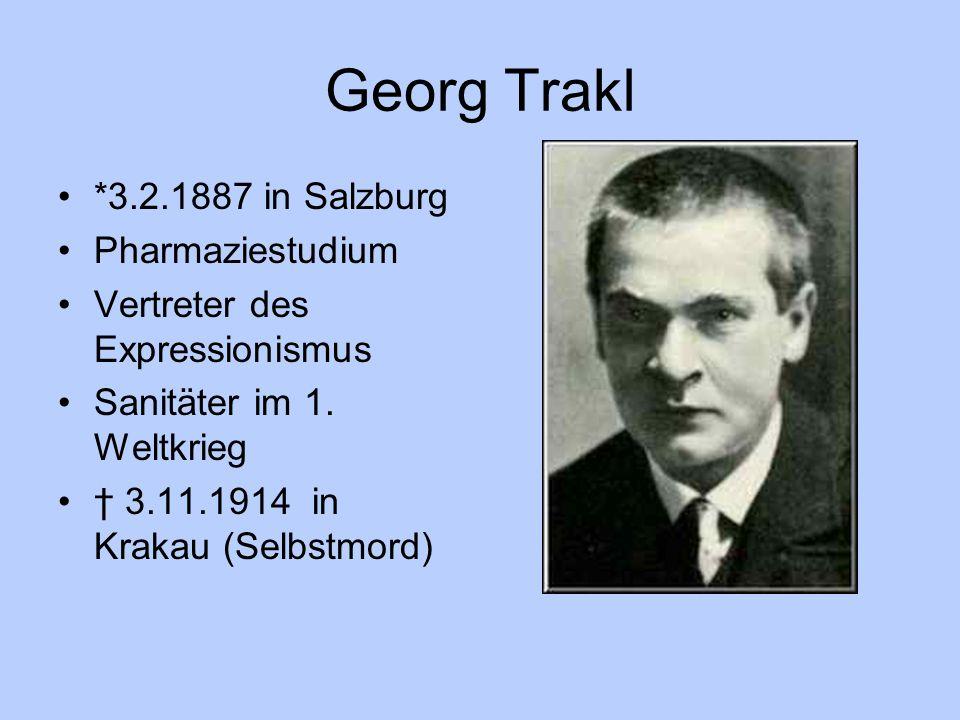 Georg Trakl *3.2.1887 in Salzburg Pharmaziestudium Vertreter des Expressionismus Sanitäter im 1. Weltkrieg † 3.11.1914 in Krakau (Selbstmord)