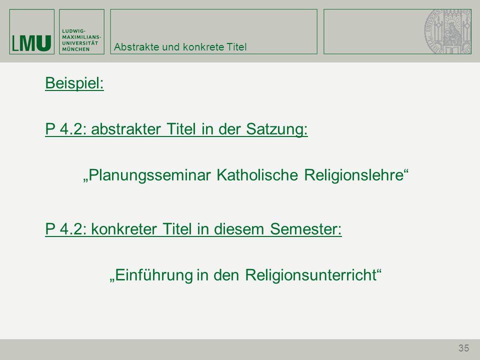 """35 Abstrakte und konkrete Titel Beispiel: P 4.2: abstrakter Titel in der Satzung: """"Planungsseminar Katholische Religionslehre P 4.2: konkreter Titel in diesem Semester: """"Einführung in den Religionsunterricht"""