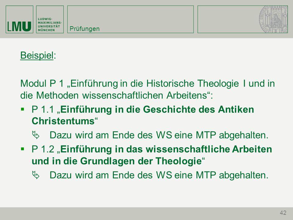 """42 Prüfungen Beispiel: Modul P 1 """"Einführung in die Historische Theologie I und in die Methoden wissenschaftlichen Arbeitens :  P 1.1 """"Einführung in die Geschichte des Antiken Christentums  Dazu wird am Ende des WS eine MTP abgehalten."""