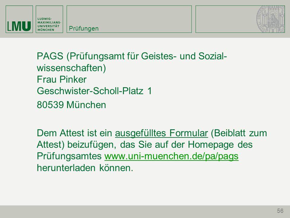 Prüfungen PAGS (Prüfungsamt für Geistes- und Sozial- wissenschaften) Frau Pinker Geschwister-Scholl-Platz 1 80539 München Dem Attest ist ein ausgefülltes Formular (Beiblatt zum Attest) beizufügen, das Sie auf der Homepage des Prüfungsamtes www.uni-muenchen.de/pa/pags herunterladen können.www.uni-muenchen.de/pa/pags 56