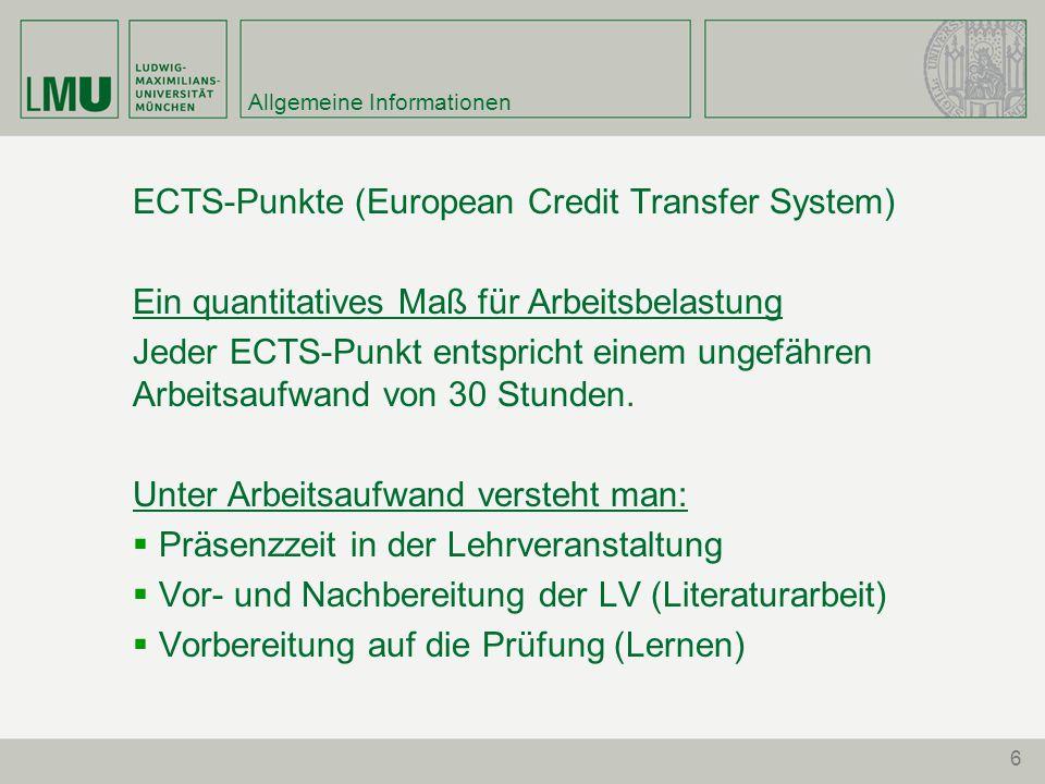 6 Allgemeine Informationen ECTS-Punkte (European Credit Transfer System) Ein quantitatives Maß für Arbeitsbelastung Jeder ECTS-Punkt entspricht einem ungefähren Arbeitsaufwand von 30 Stunden.