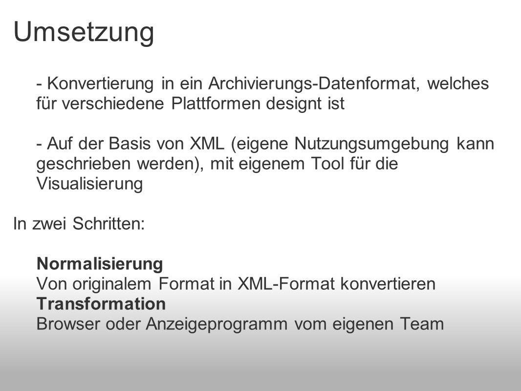 Umsetzung - Konvertierung in ein Archivierungs-Datenformat, welches für verschiedene Plattformen designt ist - Auf der Basis von XML (eigene Nutzungsumgebung kann geschrieben werden), mit eigenem Tool für die Visualisierung In zwei Schritten: Normalisierung Von originalem Format in XML-Format konvertieren Transformation Browser oder Anzeigeprogramm vom eigenen Team