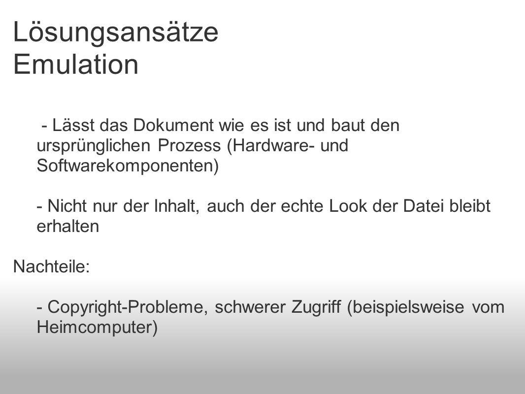 Lösungsansätze Emulation - Lässt das Dokument wie es ist und baut den ursprünglichen Prozess (Hardware- und Softwarekomponenten) - Nicht nur der Inhalt, auch der echte Look der Datei bleibt erhalten Nachteile: - Copyright-Probleme, schwerer Zugriff (beispielsweise vom Heimcomputer)