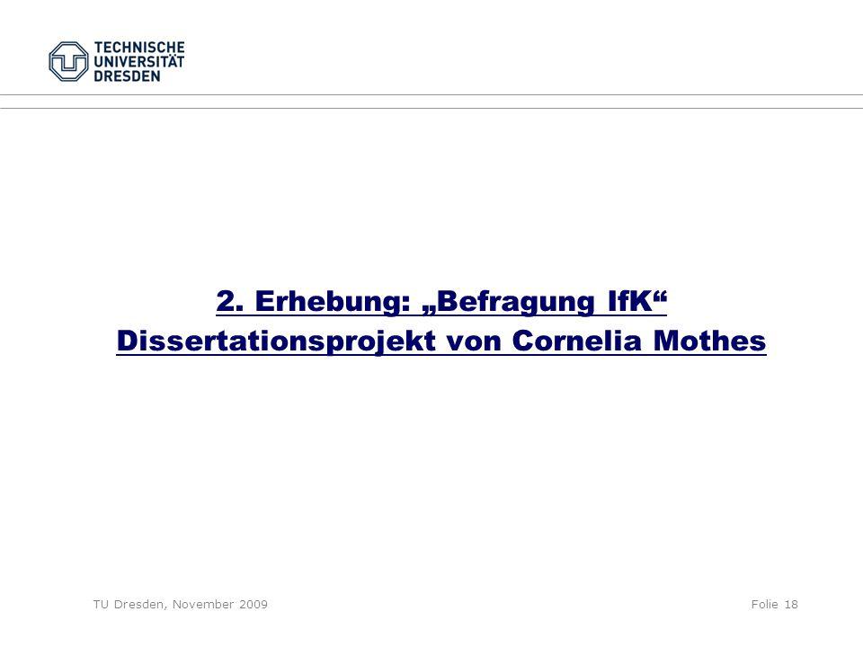 """TU Dresden, November 2009Folie 18 2. Erhebung: """"Befragung IfK"""" Dissertationsprojekt von Cornelia Mothes"""