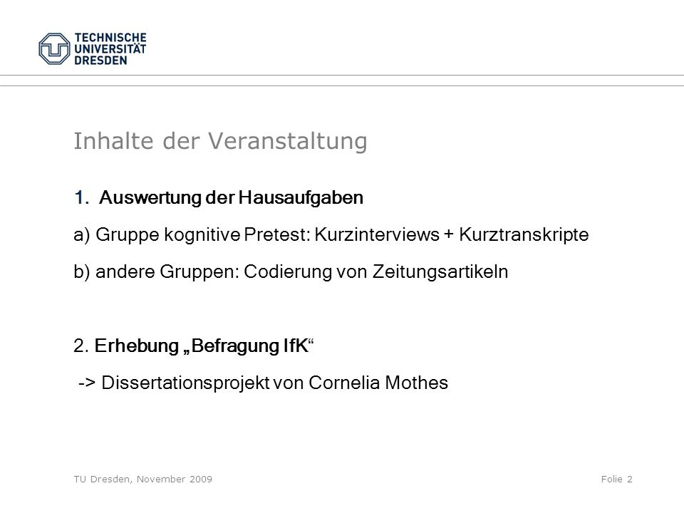 TU Dresden, November 2009Folie 2 Inhalte der Veranstaltung 1.Auswertung der Hausaufgaben a) Gruppe kognitive Pretest: Kurzinterviews + Kurztranskripte b) andere Gruppen: Codierung von Zeitungsartikeln 2.