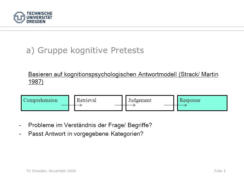TU Dresden, November 2009Folie 5 a) Gruppe kognitive Pretests Basieren auf kognitionspsychologischen Antwortmodell (Strack/ Martin 1987) -Probleme im Verständnis der Frage/ Begriffe.