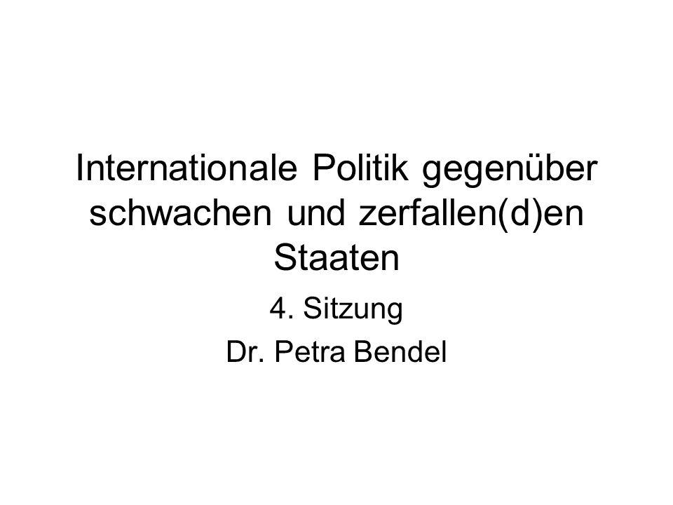 Internationale Politik gegenüber schwachen und zerfallen(d)en Staaten 4. Sitzung Dr. Petra Bendel