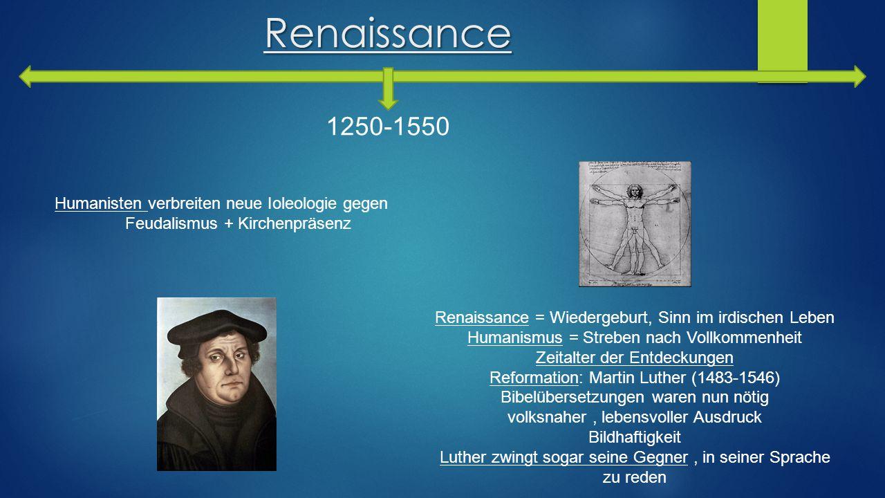 Renaissance 1250-1550 Humanisten verbreiten neue Ioleologie gegen Feudalismus + Kirchenpräsenz Renaissance = Wiedergeburt, Sinn im irdischen Leben Hum