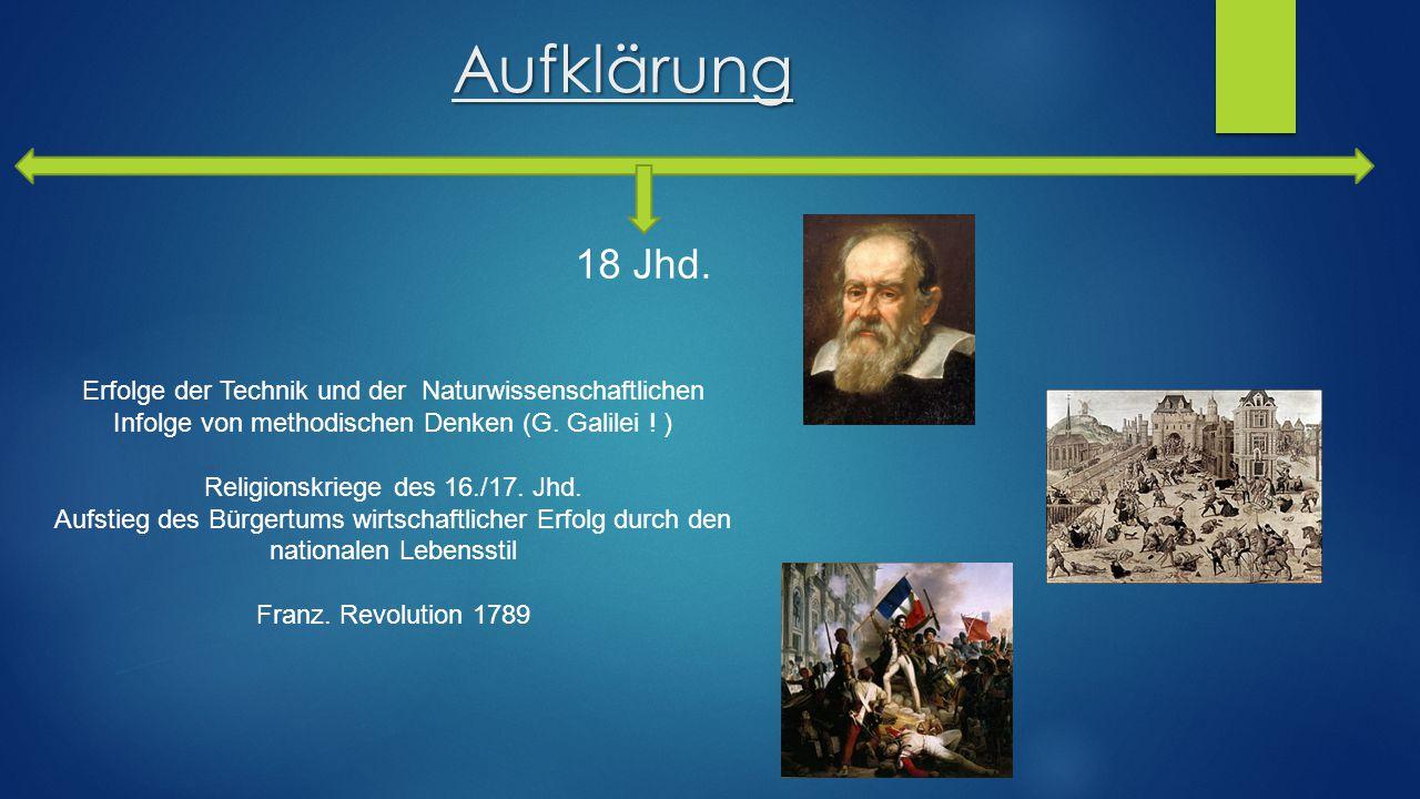 Aufklärung 18 Jhd. Erfolge der Technik und der Naturwissenschaftlichen Infolge von methodischen Denken (G. Galilei ! ) Religionskriege des 16./17. Jhd