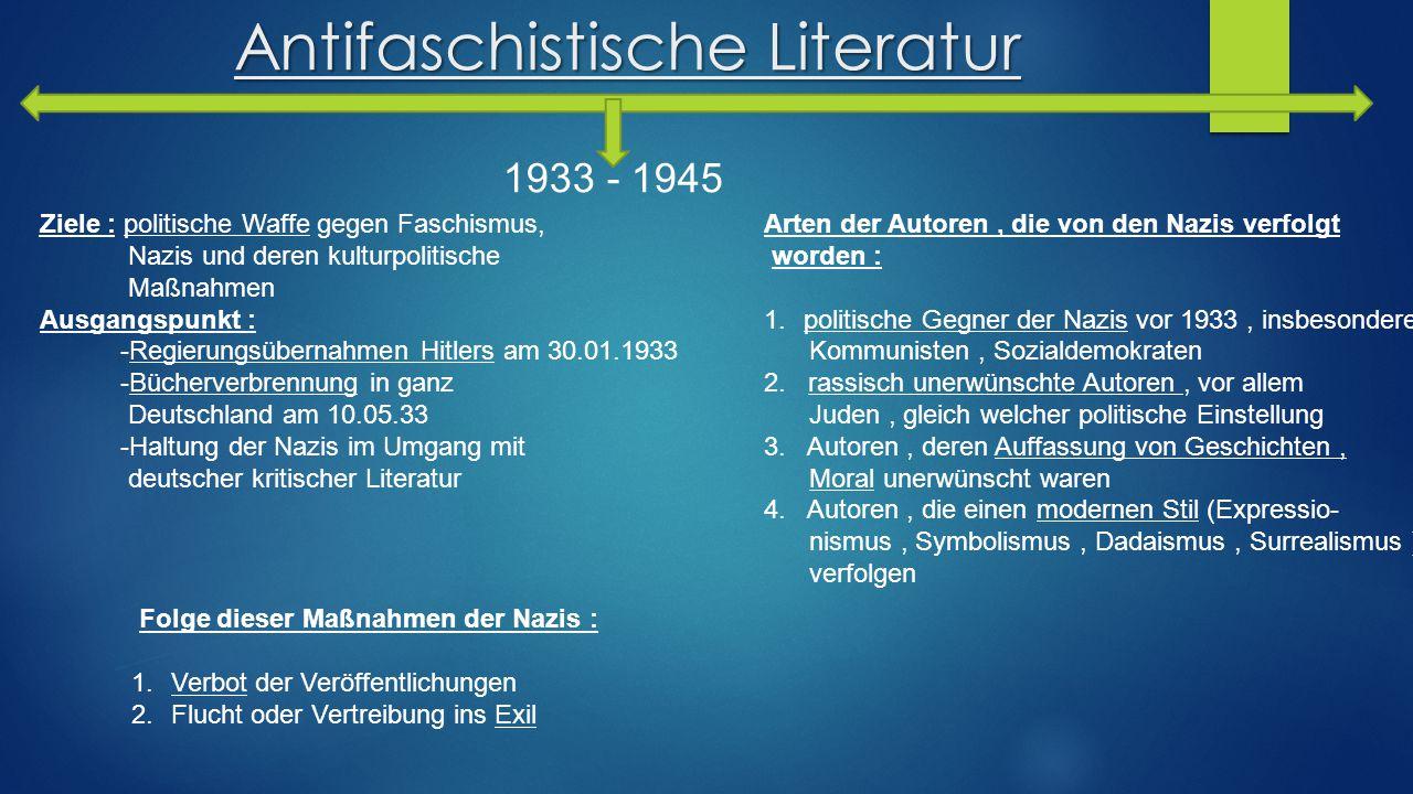 Antifaschistische Literatur 1933 - 1945 Ziele : politische Waffe gegen Faschismus, Nazis und deren kulturpolitische Maßnahmen Ausgangspunkt : -Regieru
