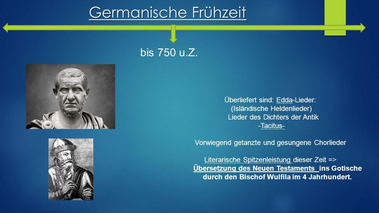 Germanische Frühzeit bis 750 u.Z. Überliefert sind: Edda-Lieder: (Isländische Heldenlieder) Lieder des Dichters der Antik -Tacitus- Vorwiegend getanzt