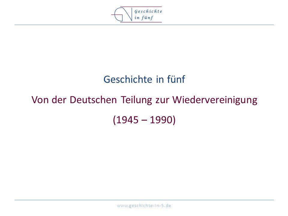 www.geschichte-in-5.de Geschichte in fünf Von der Deutschen Teilung zur Wiedervereinigung (1945 – 1990)