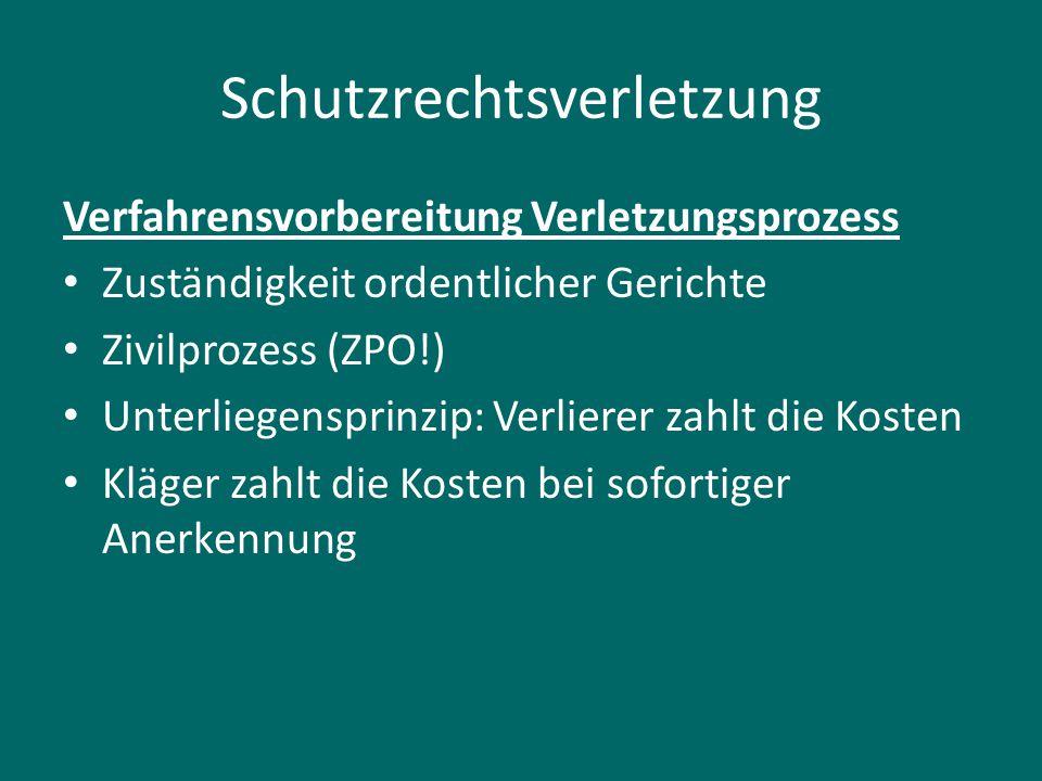 Schutzrechtsverletzung Verfahrensvorbereitung Verletzungsprozess Zuständigkeit ordentlicher Gerichte Zivilprozess (ZPO!) Unterliegensprinzip: Verliere