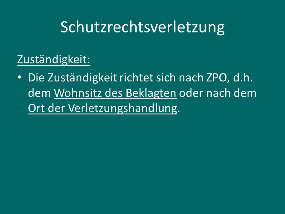 Schutzrechtsverletzung Zuständigkeit: Die Zuständigkeit richtet sich nach ZPO, d.h. dem Wohnsitz des Beklagten oder nach dem Ort der Verletzungshandlu