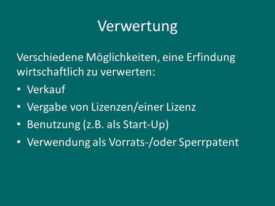 Verwertung Verschiedene Möglichkeiten, eine Erfindung wirtschaftlich zu verwerten: Verkauf Vergabe von Lizenzen/einer Lizenz Benutzung (z.B. als Start