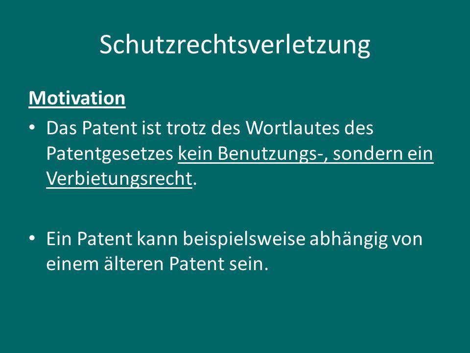 Schutzrechtsverletzung Motivation Das Patent ist trotz des Wortlautes des Patentgesetzes kein Benutzungs-, sondern ein Verbietungsrecht. Ein Patent ka