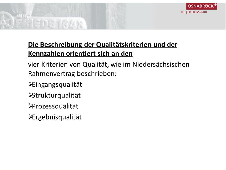 Die Beschreibung der Qualitätskriterien und der Kennzahlen orientiert sich an den vier Kriterien von Qualität, wie im Niedersächsischen Rahmenvertrag beschrieben:  Eingangsqualität  Strukturqualität  Prozessqualität  Ergebnisqualität