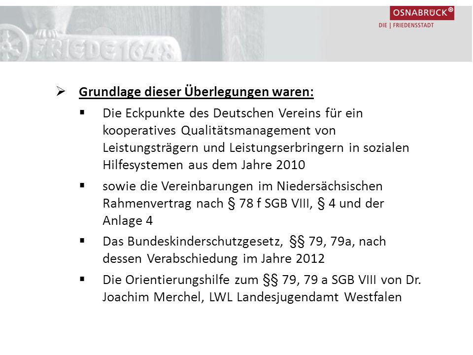  Grundlage dieser Überlegungen waren:  Die Eckpunkte des Deutschen Vereins für ein kooperatives Qualitätsmanagement von Leistungsträgern und Leistungserbringern in sozialen Hilfesystemen aus dem Jahre 2010  sowie die Vereinbarungen im Niedersächsischen Rahmenvertrag nach § 78 f SGB VIII, § 4 und der Anlage 4  Das Bundeskinderschutzgesetz, §§ 79, 79a, nach dessen Verabschiedung im Jahre 2012  Die Orientierungshilfe zum §§ 79, 79 a SGB VIII von Dr.