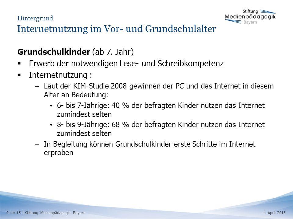 Seite 15   Stiftung Medienpädagogik Bayern1. April 2015 Hintergrund Internetnutzung im Vor- und Grundschulalter Grundschulkinder (ab 7. Jahr)  Erwerb