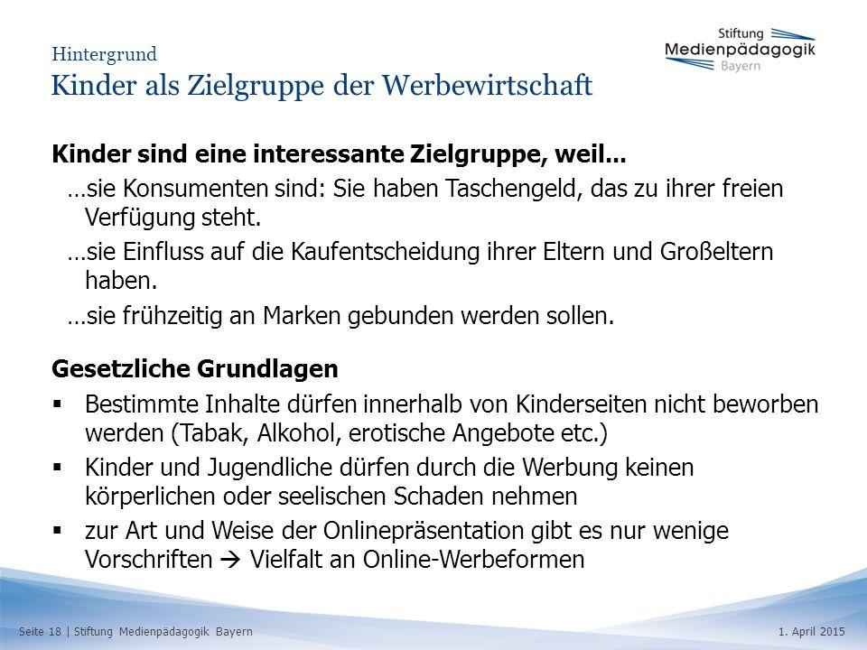 Seite 18   Stiftung Medienpädagogik Bayern1. April 2015 Hintergrund Kinder als Zielgruppe der Werbewirtschaft Kinder sind eine interessante Zielgruppe