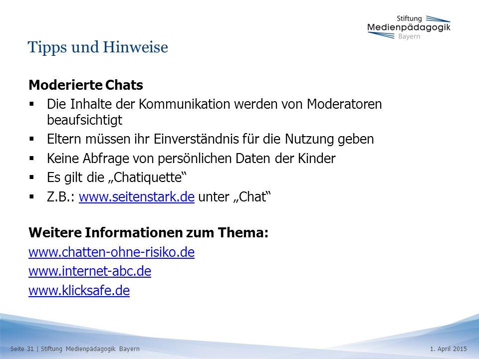 Seite 31   Stiftung Medienpädagogik Bayern1. April 2015 Tipps und Hinweise Moderierte Chats  Die Inhalte der Kommunikation werden von Moderatoren bea