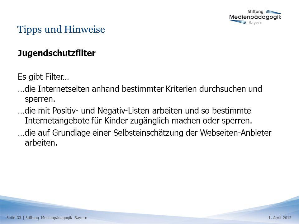 Seite 33   Stiftung Medienpädagogik Bayern1. April 2015 Tipps und Hinweise Jugendschutzfilter Es gibt Filter… …die Internetseiten anhand bestimmter Kr