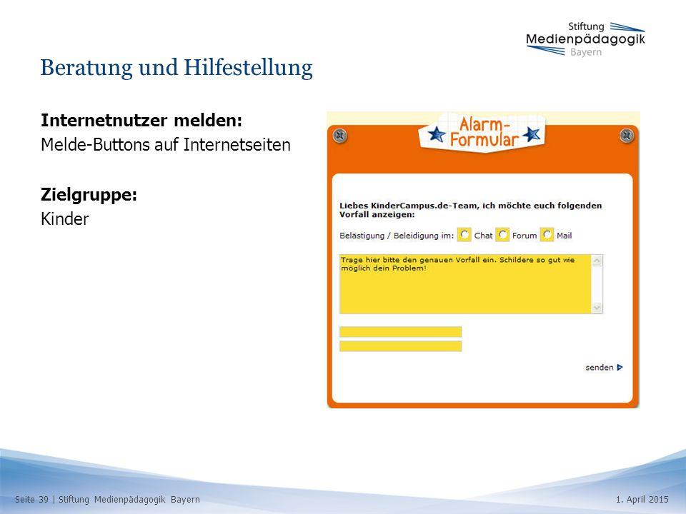 Seite 39   Stiftung Medienpädagogik Bayern1. April 2015 Beratung und Hilfestellung Internetnutzer melden: Melde-Buttons auf Internetseiten Zielgruppe: