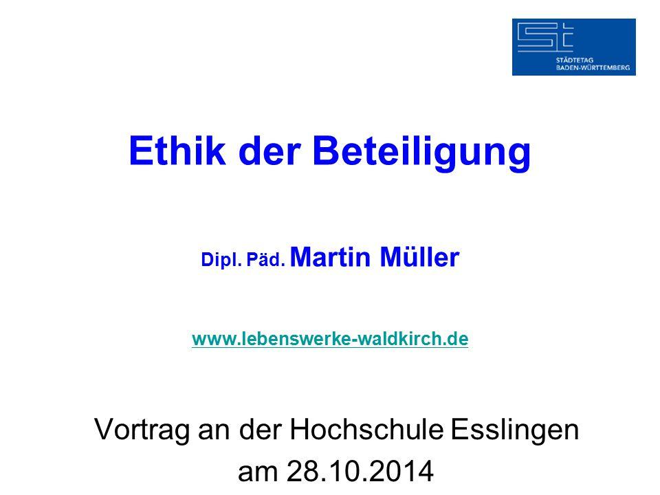 Ethik der Beteiligung Dipl. Päd. Martin Müller www.lebenswerke-waldkirch.de www.lebenswerke-waldkirch.de Vortrag an der Hochschule Esslingen am 28.10.