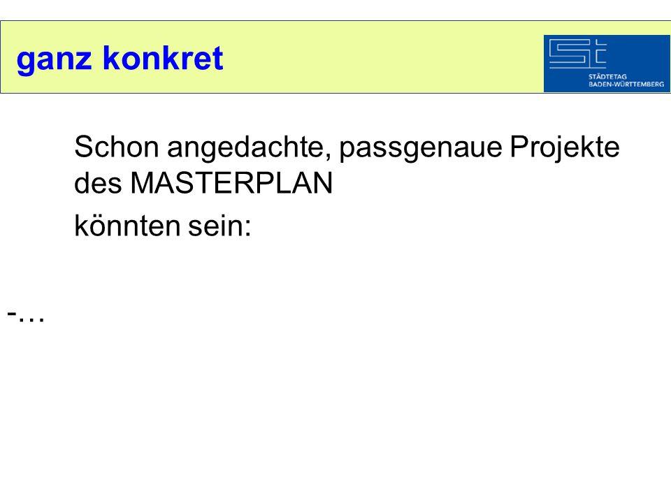 ganz konkret Schon angedachte, passgenaue Projekte des MASTERPLAN könnten sein: -…