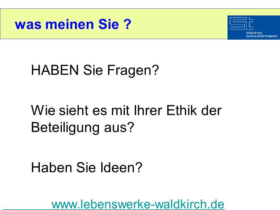 was meinen Sie ? HABEN Sie Fragen? Wie sieht es mit Ihrer Ethik der Beteiligung aus? Haben Sie Ideen? www.lebenswerke-waldkirch.de
